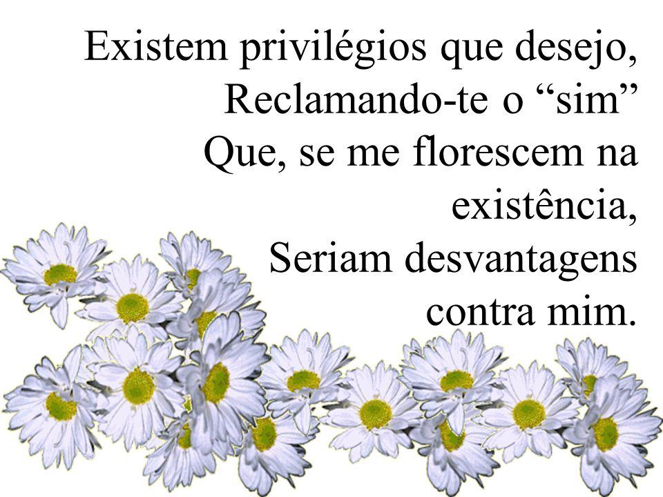 """Existem privilégios que desejo, Reclamando-te o """"sim"""" Que, se me florescem na existência, Seriam desvantagens contra mim."""