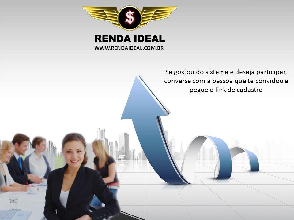 RENDA IDEAL WWW.RENDAIDEAL.COM.BR Se gostou do sistema e deseja participar, converse com a pessoa que te convidou e pegue o link de cadastro