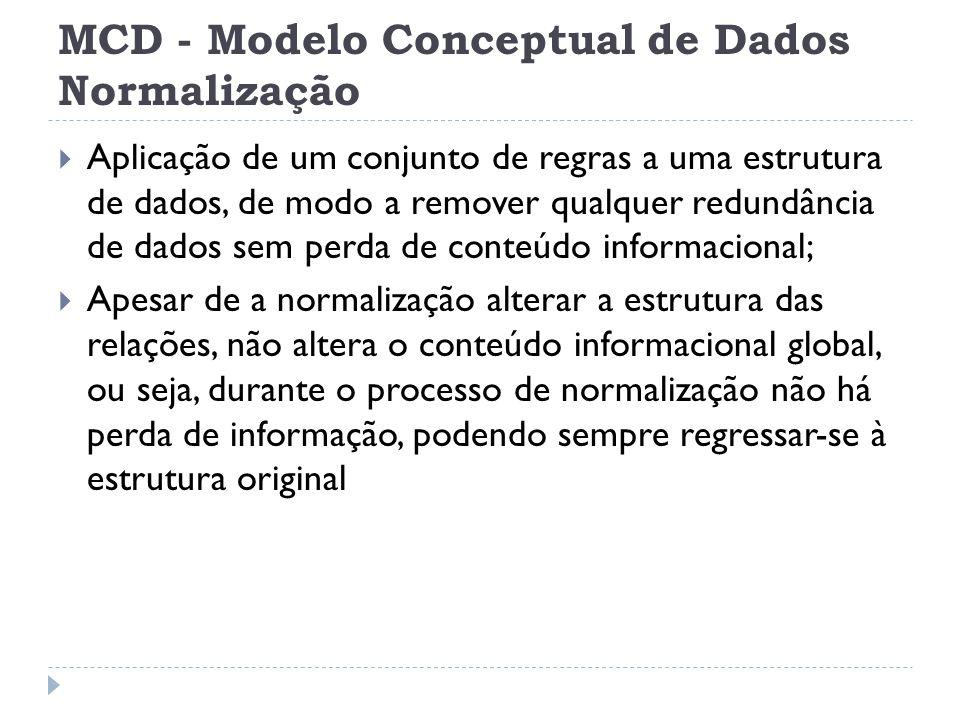MCD - Modelo Conceptual de Dados Normalização  Aplicação de um conjunto de regras a uma estrutura de dados, de modo a remover qualquer redundância de