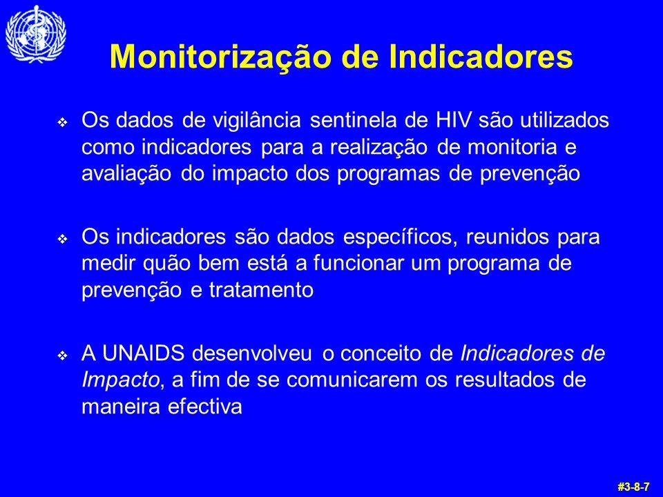 Monitorização de Indicadores  Os dados de vigilância sentinela de HIV são utilizados como indicadores para a realização de monitoria e avaliação do impacto dos programas de prevenção  Os indicadores são dados específicos, reunidos para medir quão bem está a funcionar um programa de prevenção e tratamento  A UNAIDS desenvolveu o conceito de Indicadores de Impacto, a fim de se comunicarem os resultados de maneira efectiva #3-8-7