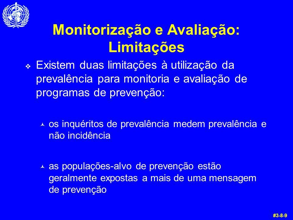 Monitorização e Avaliação: Limitações  Existem duas limitações à utilização da prevalência para monitoria e avaliação de programas de prevenção: © os inquéritos de prevalência medem prevalência e não incidência © as populações-alvo de prevenção estão geralmente expostas a mais de uma mensagem de prevenção #3-8-9