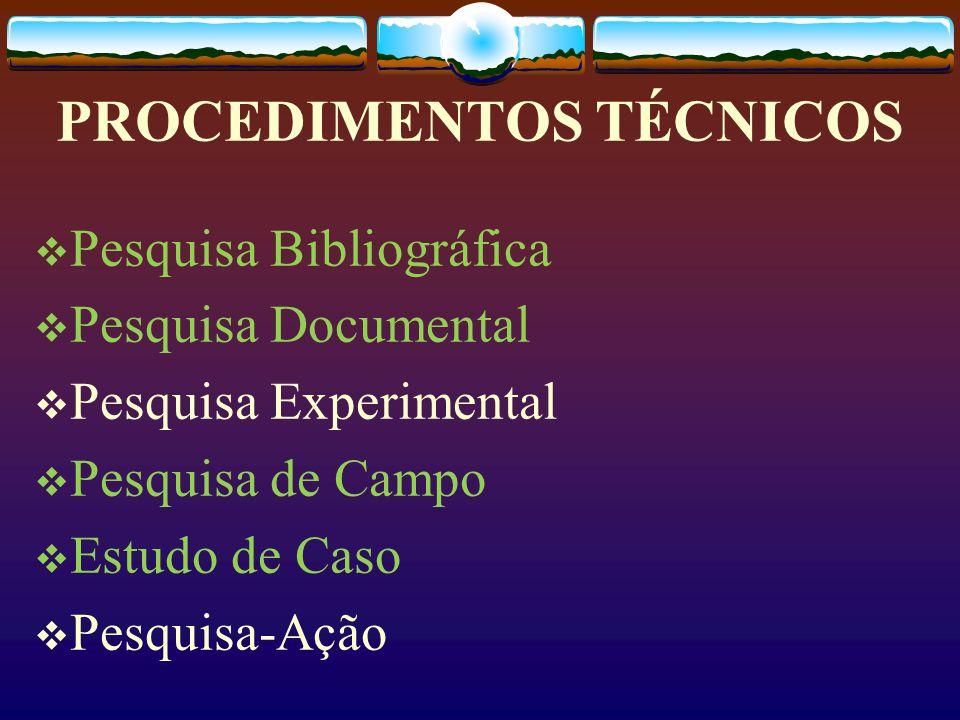 PROCEDIMENTOS TÉCNICOS  Pesquisa Bibliográfica  Pesquisa Documental  Pesquisa Experimental  Pesquisa de Campo  Estudo de Caso  Pesquisa-Ação