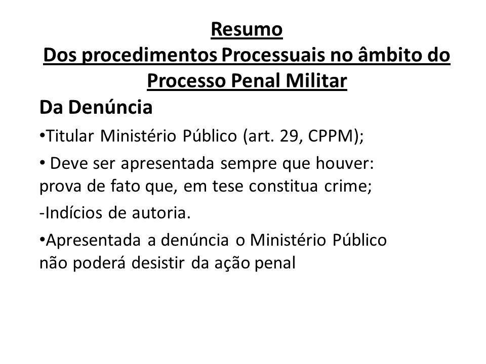 Resumo Dos procedimentos Processuais no âmbito do Processo Penal Militar Da Denúncia Titular Ministério Público (art. 29, CPPM); Deve ser apresentada