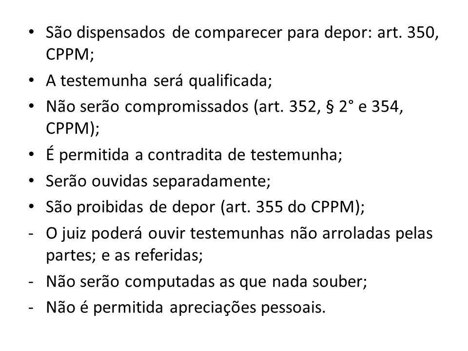 São dispensados de comparecer para depor: art. 350, CPPM; A testemunha será qualificada; Não serão compromissados (art. 352, § 2° e 354, CPPM); É perm