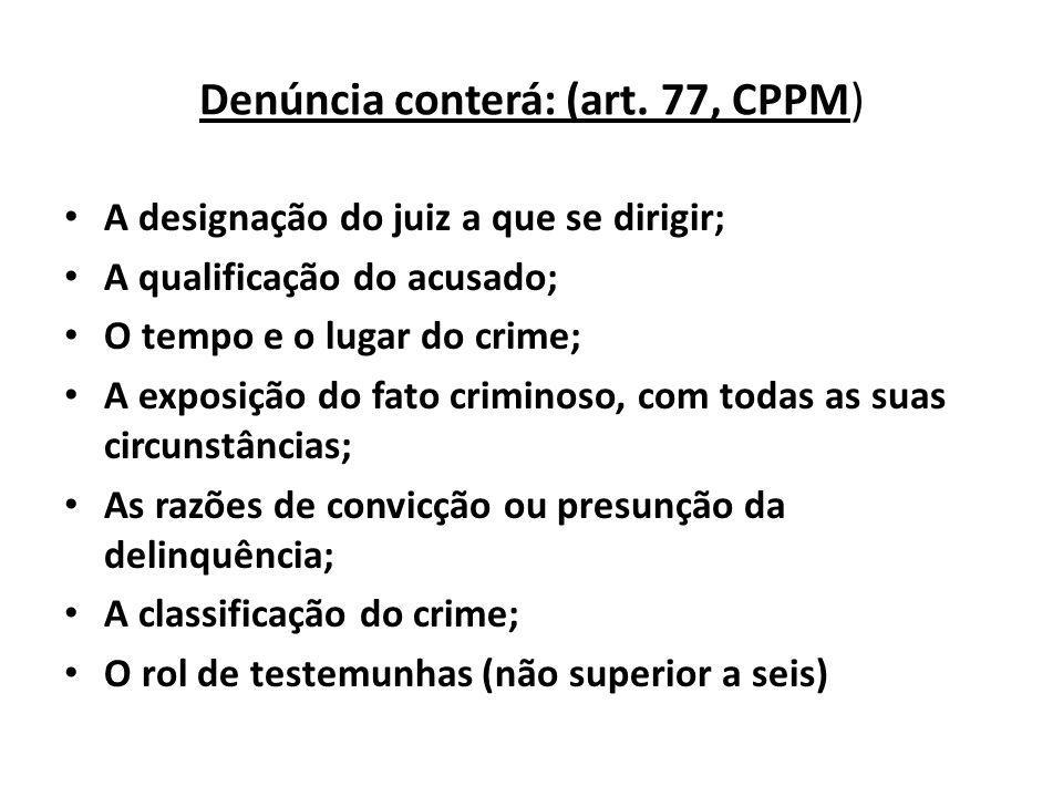 Denúncia conterá: (art. 77, CPPM) A designação do juiz a que se dirigir; A qualificação do acusado; O tempo e o lugar do crime; A exposição do fato cr