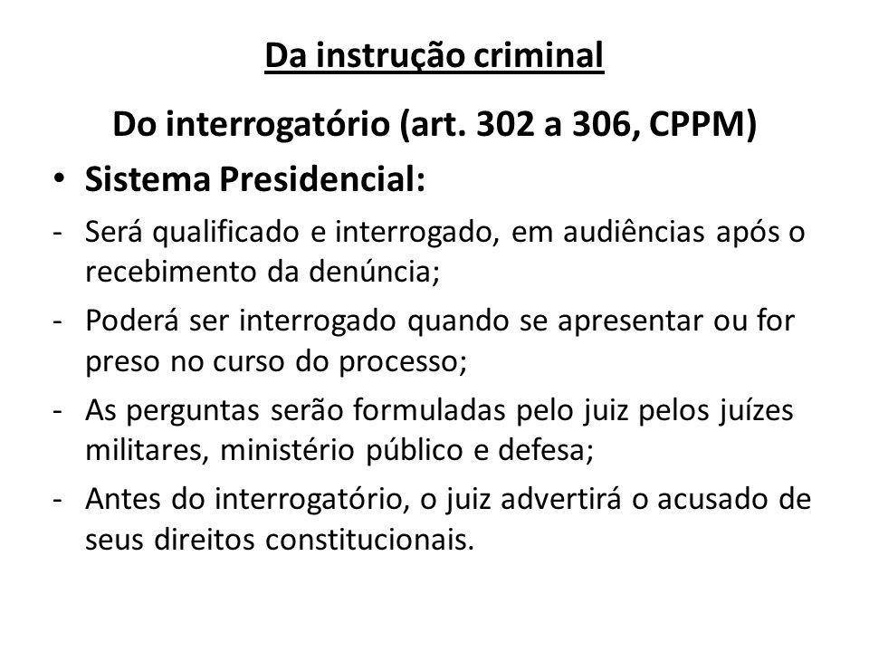 Da instrução criminal Do interrogatório (art. 302 a 306, CPPM) Sistema Presidencial: -Será qualificado e interrogado, em audiências após o recebimento