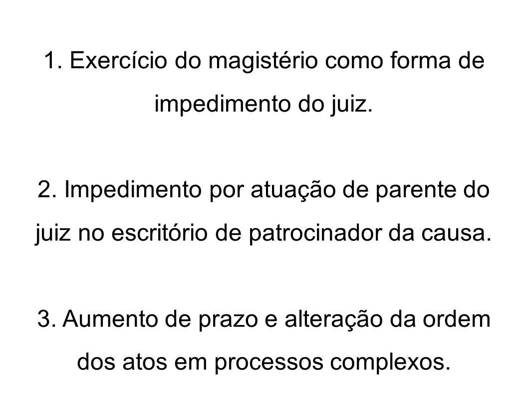 1. Exercício do magistério como forma de impedimento do juiz. 2. Impedimento por atuação de parente do juiz no escritório de patrocinador da causa. 3.