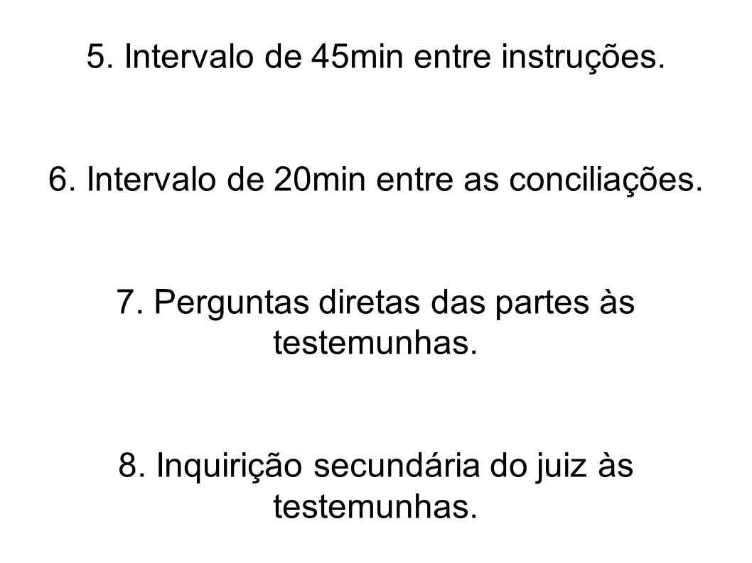 5. Intervalo de 45min entre instruções. 6. Intervalo de 20min entre as conciliações. 7. Perguntas diretas das partes às testemunhas. 8. Inquirição sec