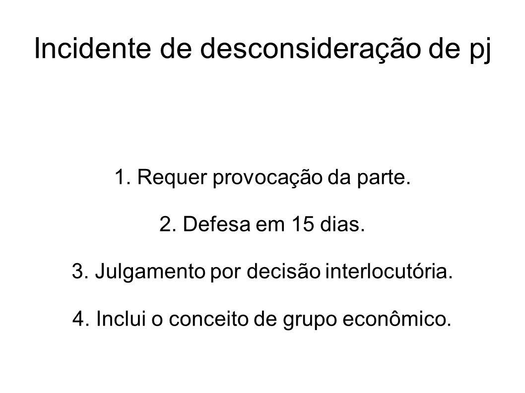 Incidente de desconsideração de pj 1. Requer provocação da parte. 2. Defesa em 15 dias. 3. Julgamento por decisão interlocutória. 4. Inclui o conceito