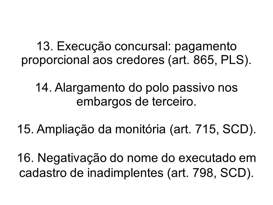 13. Execução concursal: pagamento proporcional aos credores (art. 865, PLS). 14. Alargamento do polo passivo nos embargos de terceiro. 15. Ampliação d