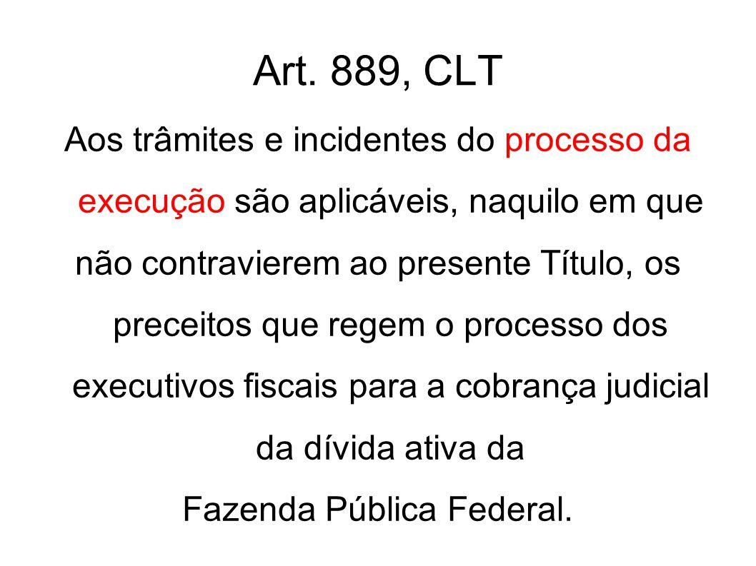 Art. 889, CLT Aos trâmites e incidentes do processo da execução são aplicáveis, naquilo em que não contravierem ao presente Título, os preceitos que r