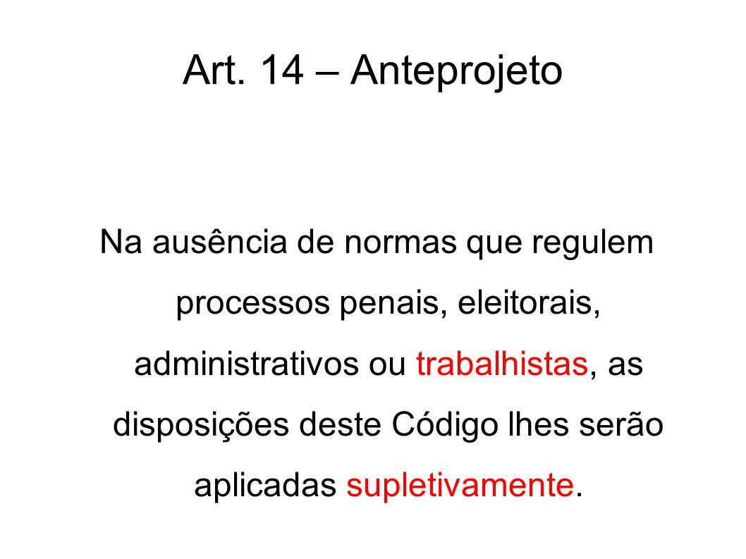 Art. 14 – Anteprojeto Na ausência de normas que regulem processos penais, eleitorais, administrativos ou trabalhistas, as disposições deste Código lhe