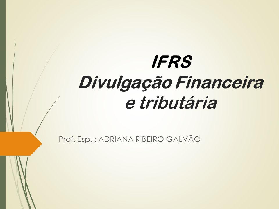 IFRS Divulgação Financeira e tributária Prof. Esp. : ADRIANA RIBEIRO GALVÃO
