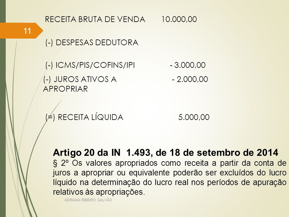 RECEITA BRUTA DE VENDA10.000,00 (-) DESPESAS DEDUTORA (-) ICMS/PIS/COFINS/IPI - 3.000,00 (-) JUROS ATIVOS A APROPRIAR - 2.000,00 (=) RECEITA LÍQUIDA 5.000,00 Artigo 20 da IN 1.493, de 18 de setembro de 2014 § 2º Os valores apropriados como receita a partir da conta de juros a apropriar ou equivalente poderão ser excluídos do lucro líquido na determinação do lucro real nos períodos de apuração relativos às apropriações.