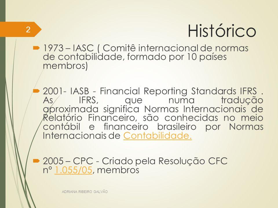Histórico  1973 – IASC ( Comitê internacional de normas de contabilidade, formado por 10 países membros)  2001- IASB - Financial Reporting Standards IFRS.