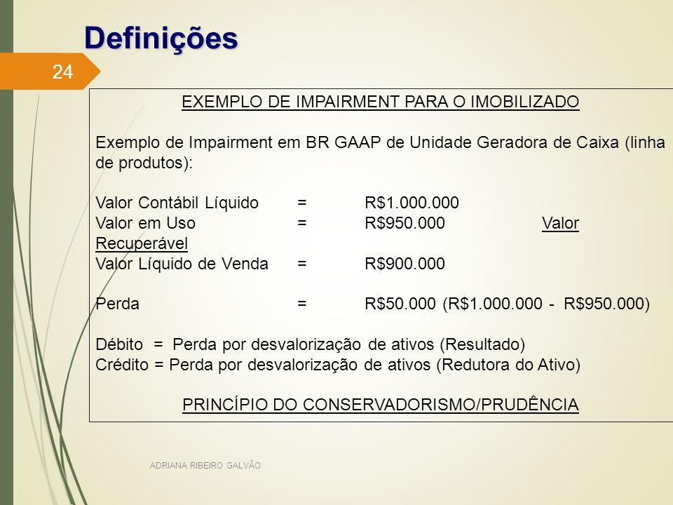 Definições EXEMPLO DE IMPAIRMENT PARA O IMOBILIZADO Exemplo de Impairment em BR GAAP de Unidade Geradora de Caixa (linha de produtos): Valor Contábil Líquido=R$1.000.000 Valor em Uso=R$950.000 Valor Recuperável Valor Líquido de Venda=R$900.000 Perda=R$50.000 (R$1.000.000 - R$950.000) Débito = Perda por desvalorização de ativos (Resultado) Crédito = Perda por desvalorização de ativos (Redutora do Ativo) PRINCÍPIO DO CONSERVADORISMO/PRUDÊNCIA ADRIANA RIBEIRO GALVÃO 24