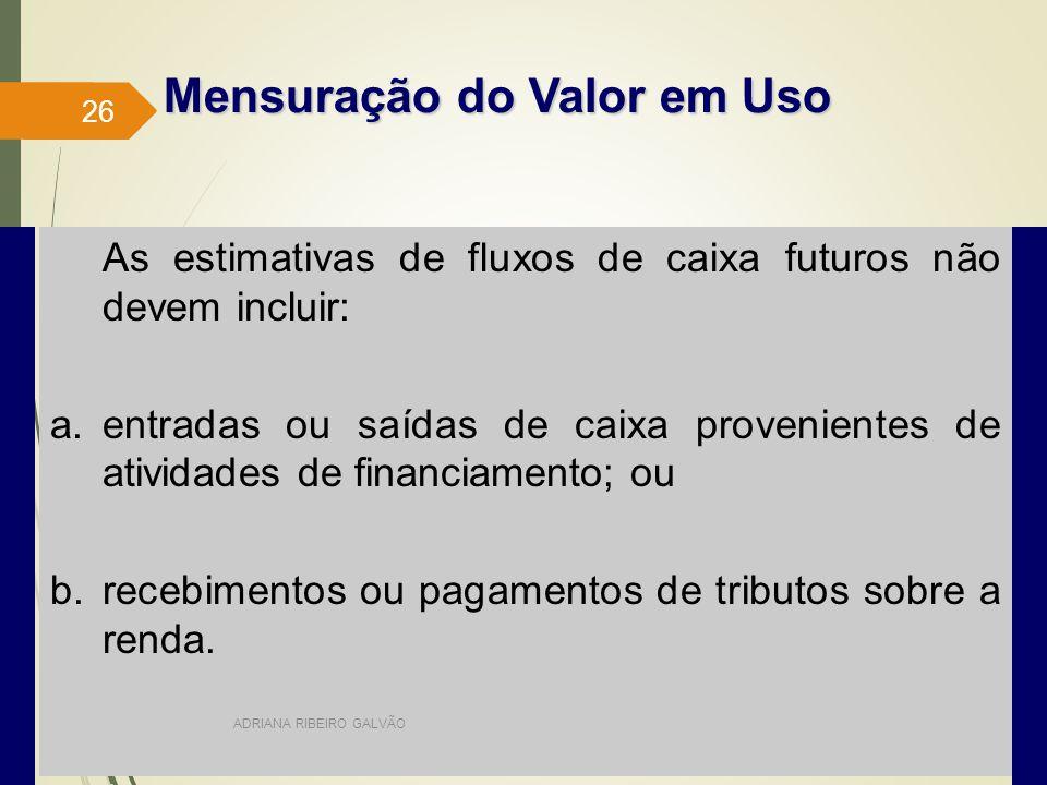 As estimativas de fluxos de caixa futuros não devem incluir: a.entradas ou saídas de caixa provenientes de atividades de financiamento; ou b.recebimentos ou pagamentos de tributos sobre a renda.