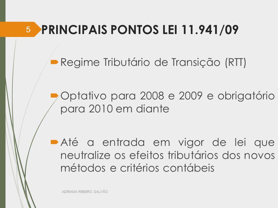 PRINCIPAIS PONTOS LEI 11.941/09  Regime Tributário de Transição (RTT)  Optativo para 2008 e 2009 e obrigatório para 2010 em diante  Até a entrada em vigor de lei que neutralize os efeitos tributários dos novos métodos e critérios contábeis ADRIANA RIBEIRO GALVÃO 5