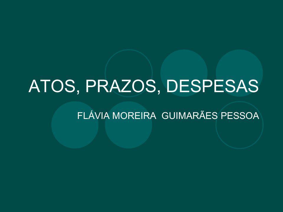 ATOS, PRAZOS, DESPESAS FLÁVIA MOREIRA GUIMARÃES PESSOA