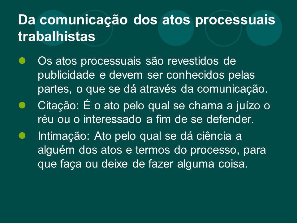 Da comunicação dos atos processuais trabalhistas Os atos processuais são revestidos de publicidade e devem ser conhecidos pelas partes, o que se dá at