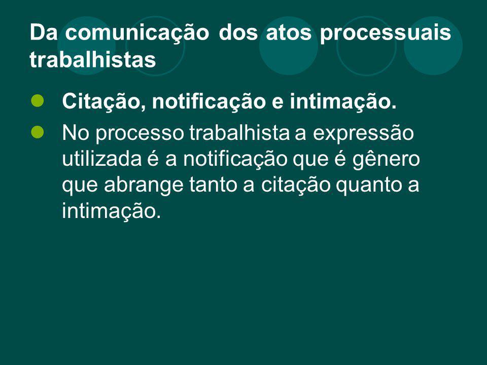 Da comunicação dos atos processuais trabalhistas Citação, notificação e intimação. No processo trabalhista a expressão utilizada é a notificação que é