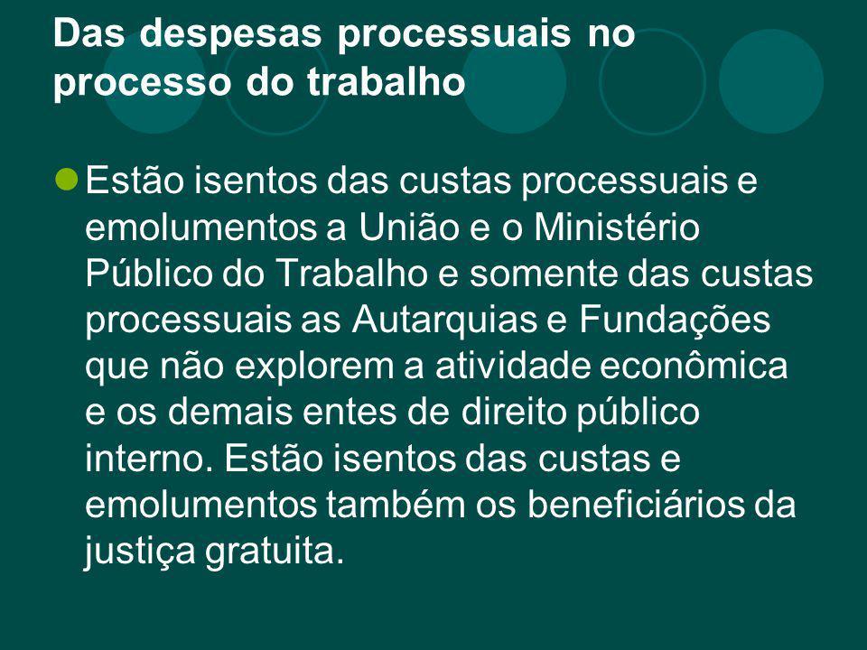 Das despesas processuais no processo do trabalho Estão isentos das custas processuais e emolumentos a União e o Ministério Público do Trabalho e somen