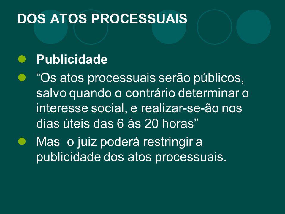 """DOS ATOS PROCESSUAIS Publicidade """"Os atos processuais serão públicos, salvo quando o contrário determinar o interesse social, e realizar-se-ão nos dia"""