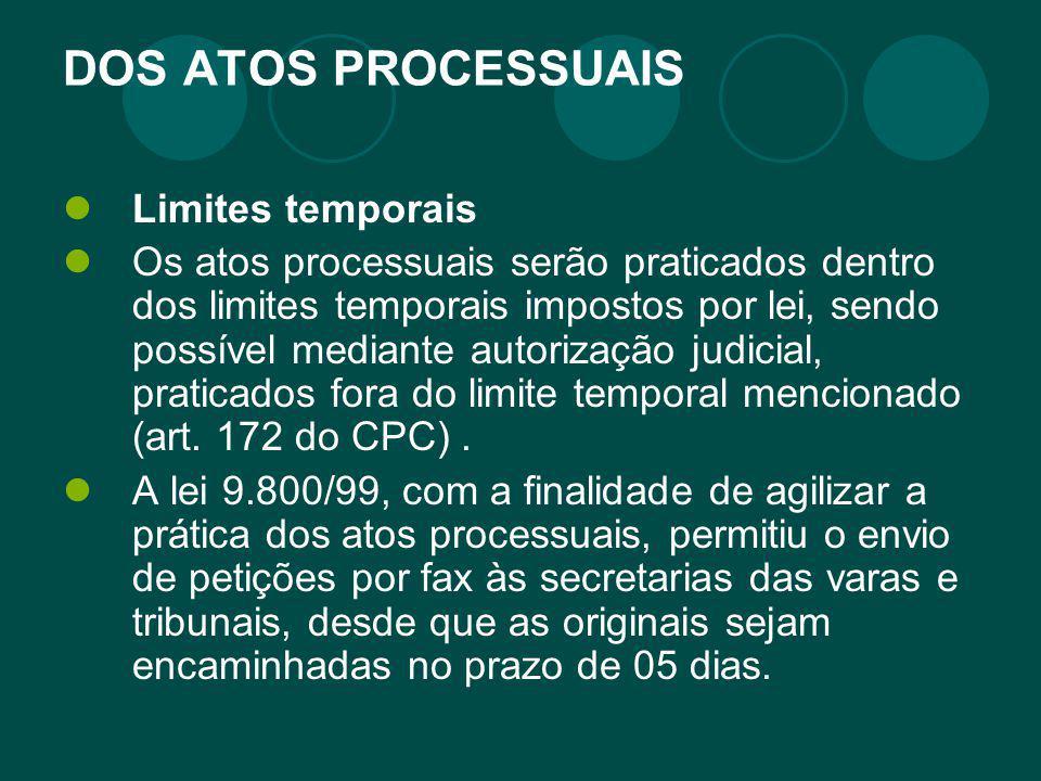 DOS ATOS PROCESSUAIS Limites temporais Os atos processuais serão praticados dentro dos limites temporais impostos por lei, sendo possível mediante aut