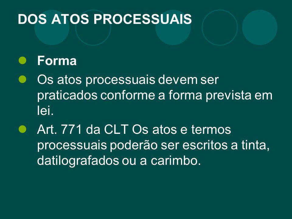 DOS ATOS PROCESSUAIS Forma Os atos processuais devem ser praticados conforme a forma prevista em lei. Art. 771 da CLT Os atos e termos processuais pod