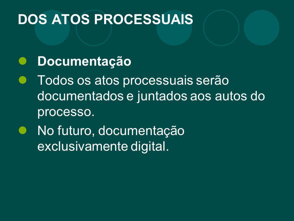 DOS ATOS PROCESSUAIS Documentação Todos os atos processuais serão documentados e juntados aos autos do processo. No futuro, documentação exclusivament