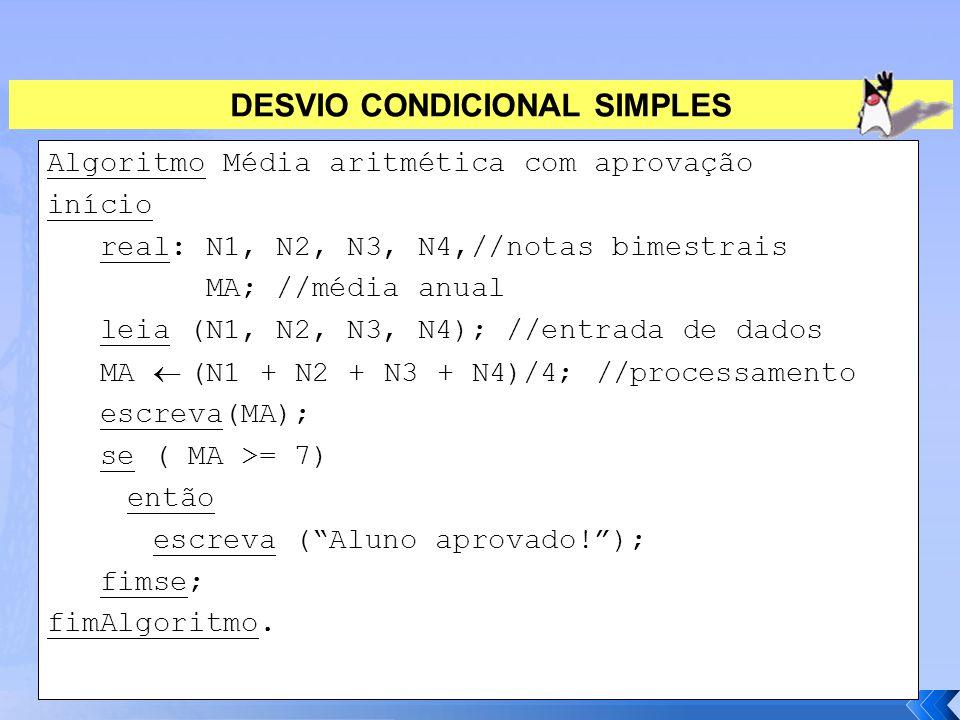 DESVIO CONDICIONAL SIMPLES Algoritmo Média aritmética com aprovação início real: N1, N2, N3, N4,//notas bimestrais MA; //média anual leia (N1, N2, N3,