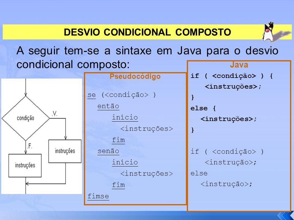 DESVIO CONDICIONAL COMPOSTO A seguir tem-se a sintaxe em Java para o desvio condicional composto: Java if ( ) { ; } else { ; } if ( ) ; else ; Pseudoc