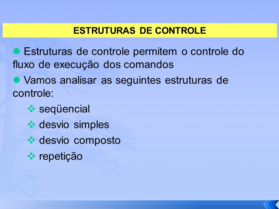 Estruturas de controle permitem o controle do fluxo de execução dos comandos Vamos analisar as seguintes estruturas de controle:  seqüencial  desvio