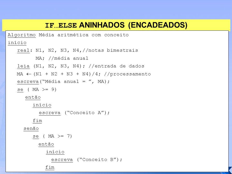 IF…ELSE ANINHADOS (ENCADEADOS) Algoritmo Média aritmética com conceito início real: N1, N2, N3, N4,//notas bimestrais MA; //média anual leia (N1, N2,