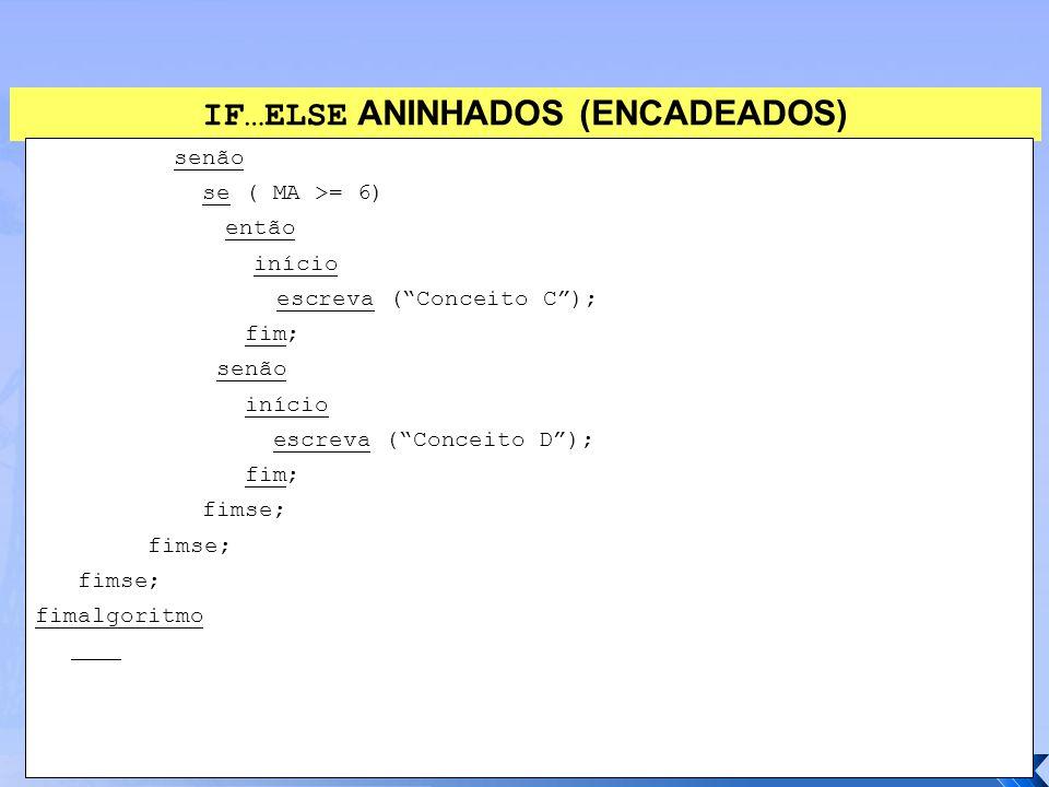 """IF…ELSE ANINHADOS (ENCADEADOS) senão se ( MA >= 6) então início escreva (""""Conceito C""""); fim; senão início escreva (""""Conceito D""""); fim; fimse; fimalgor"""