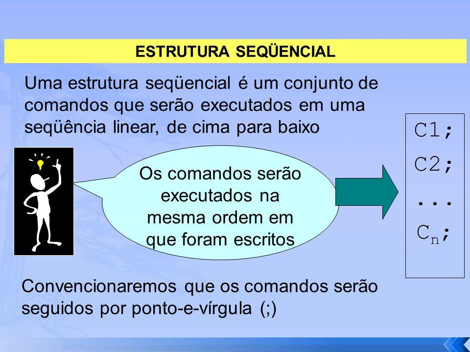 Uma estrutura seqüencial é um conjunto de comandos que serão executados em uma seqüência linear, de cima para baixo Os comandos serão executados na me
