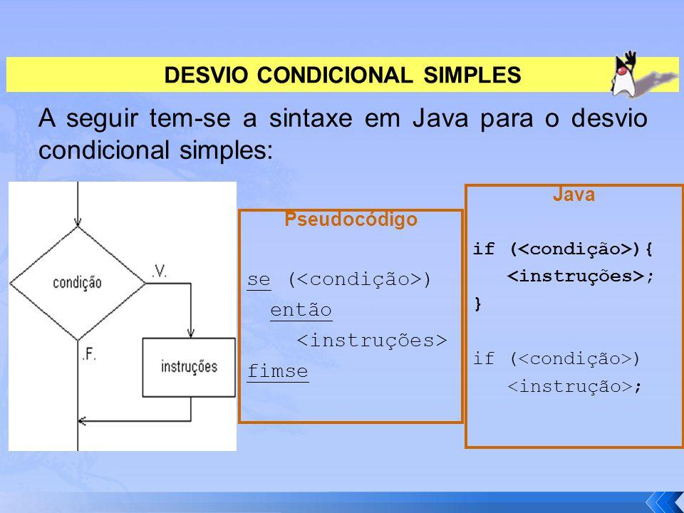 DESVIO CONDICIONAL SIMPLES A seguir tem-se a sintaxe em Java para o desvio condicional simples: Pseudocódigo se ( ) então fimse Java if ( ){ ; } if (