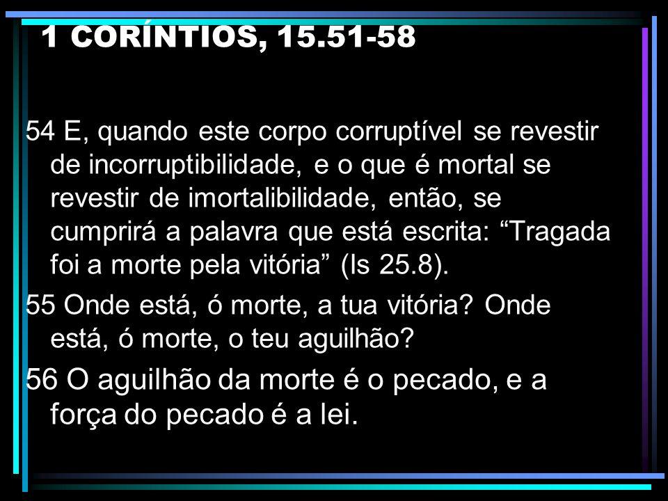 1 CORÍNTIOS, 15.51-58 51 Eis que vos digo um mistério: nem todos dormiremos, mas transformados seremos todos, 52 num momento, num abrir e fechar de ol
