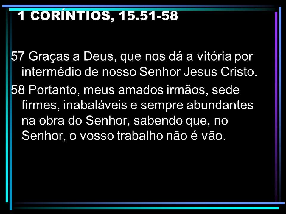 1 CORÍNTIOS, 15.51-58 54 E, quando este corpo corruptível se revestir de incorruptibilidade, e o que é mortal se revestir de imortalibilidade, então,