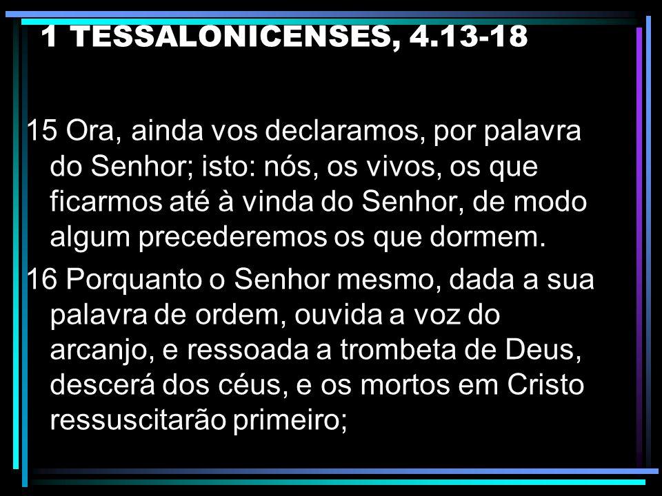 1 TESSALONICENSES, 4.13-18 13 Não queremos, porém, irmãos, que sejais ignorantes com respeito aos que dormem, para não vos entristecerdes como os dema