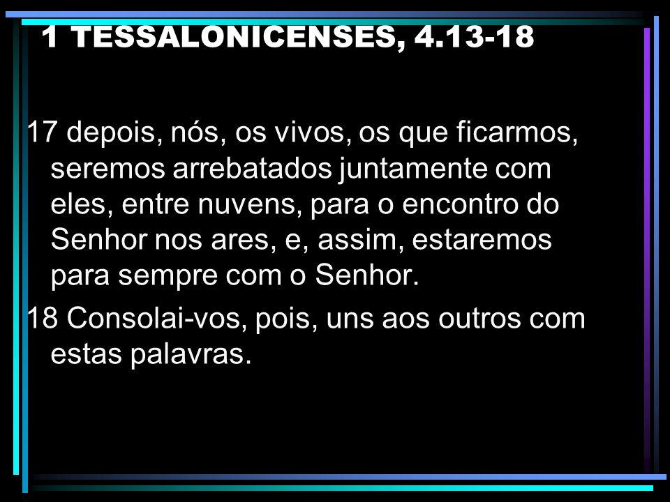 1 TESSALONICENSES, 4.13-18 15 Ora, ainda vos declaramos, por palavra do Senhor; isto: nós, os vivos, os que ficarmos até à vinda do Senhor, de modo al