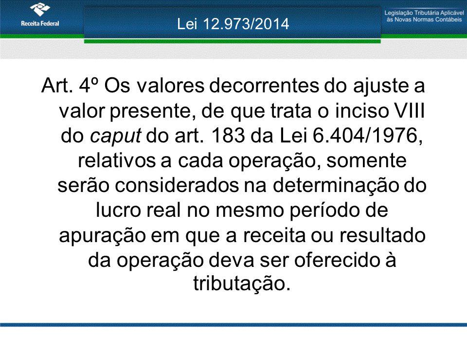 Lei 12.973/2014 Art. 4º Os valores decorrentes do ajuste a valor presente, de que trata o inciso VIII do caput do art. 183 da Lei 6.404/1976, relativo