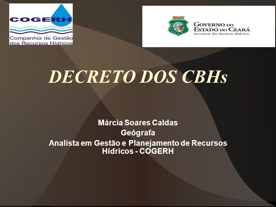 DECRETO DOS CBHs Márcia Soares Caldas Geógrafa Analista em Gestão e Planejamento de Recursos Hídricos - COGERH