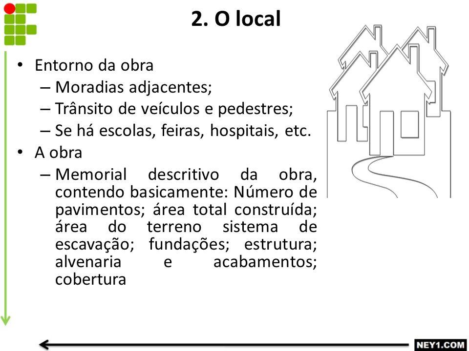 2. O local Entorno da obra – Moradias adjacentes; – Trânsito de veículos e pedestres; – Se há escolas, feiras, hospitais, etc. A obra – Memorial descr