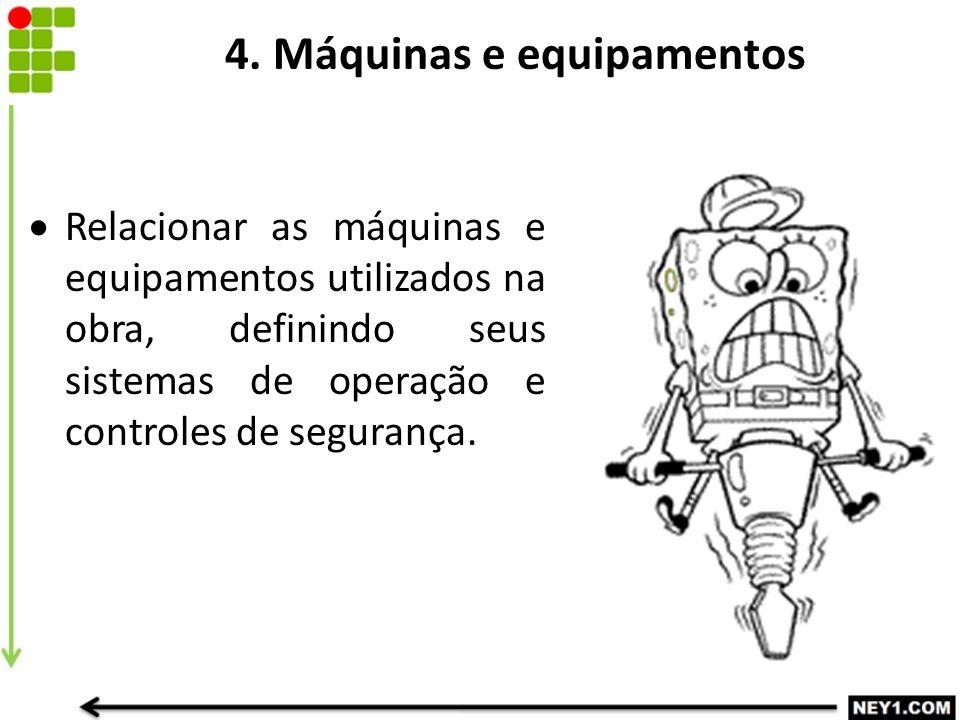 4. Máquinas e equipamentos  Relacionar as máquinas e equipamentos utilizados na obra, definindo seus sistemas de operação e controles de segurança.