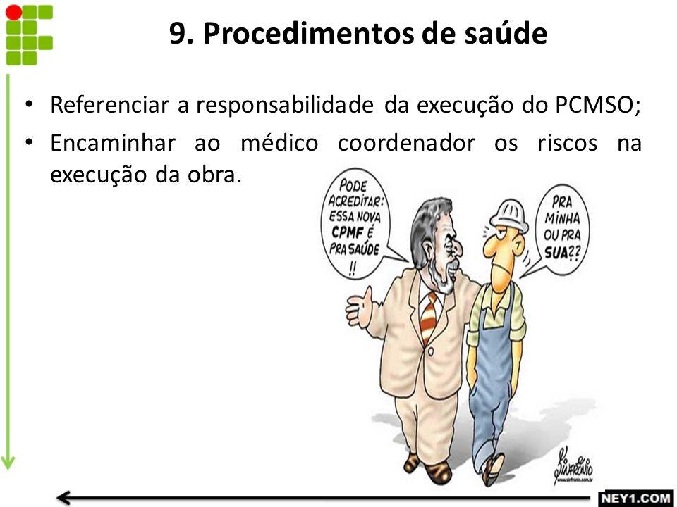 9. Procedimentos de saúde Referenciar a responsabilidade da execução do PCMSO; Encaminhar ao médico coordenador os riscos na execução da obra.