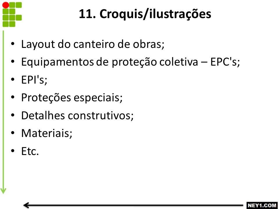 11. Croquis/ilustrações Layout do canteiro de obras; Equipamentos de proteção coletiva – EPC's; EPI's; Proteções especiais; Detalhes construtivos; Mat