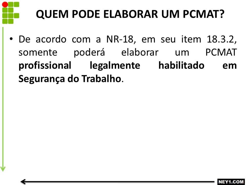 QUEM PODE ELABORAR UM PCMAT? De acordo com a NR-18, em seu item 18.3.2, somente poderá elaborar um PCMAT profissional legalmente habilitado em Seguran