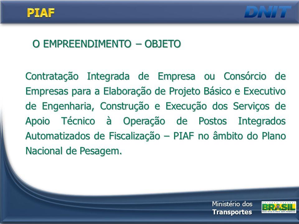 O EMPREENDIMENTO – OBJETO Contratação Integrada de Empresa ou Consórcio de Empresas para a Elaboração de Projeto Básico e Executivo de Engenharia, Construção e Execução dos Serviços de Apoio Técnico à Operação de Postos Integrados Automatizados de Fiscalização – PIAF no âmbito do Plano Nacional de Pesagem.