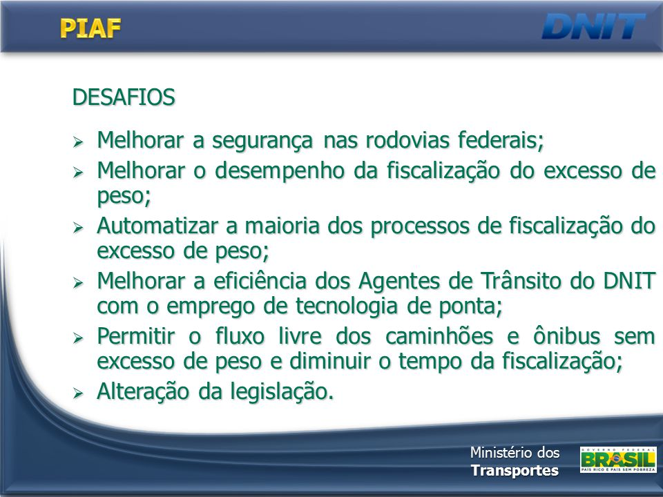 DESAFIOS  Melhorar a segurança nas rodovias federais;  Melhorar o desempenho da fiscalização do excesso de peso;  Automatizar a maioria dos process